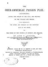 The Ober-Ammerga Passion Play: Giving the Origin of the Play, and History of the Village and People, a Full Description of the Scenes and Tableaux of the Seventeen Acts of the Drama, and the Songs of the Chorus, in German and English