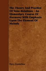 The Theory And Practice Of Tone Relations An Elementary Course Of Harmony With Emphasis Upon The Element Of Melody Book PDF