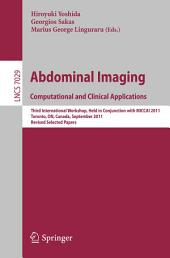 Abdominal Imaging: Computational and Clinical Applications: Third International Workshop, Held in Conjunction with MICCAI 2011, Toronto, Canada, September 18, 2011, Revised Selected Papers