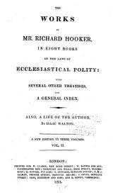 The Works of Mr. Richard Hooker: In Eight Books : Of the Laws of Ecclesiastical Polity, with Several Other Treatises and a General Index : Also, a Life of the Author