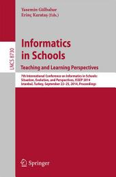 Informatics in SchoolsTeaching and Learning Perspectives: 7th International Conference on Informatics in Schools: Situation, Evolution, and Perspectives, ISSEP 2014, Istanbul, Turkey, September 22-25, 2014. Proceedings