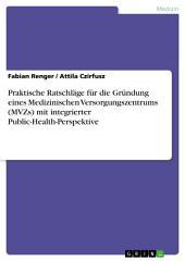 Praktische Ratschläge für die Gründung eines Medizinischen Versorgungszentrums (MVZs) mit integrierter Public-Health-Perspektive