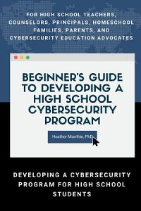 Beginner s Guide to Developing a High School Cybersecurity Program   For High School Teachers  Counselors  Principals  Homeschool Families  Parents and Cybersecurity Education Advocates   Developing a Cybersecurity Program for High School Students
