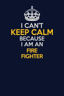 I Can't Keep Calm Because I Am an Fire Fighter