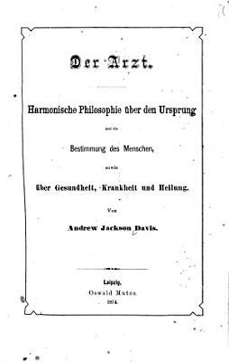 Der Arzt  Harmonische Philosophie   ber den Ursprung und die Bestimmung des Menschen  sowie   ber Gesundheit    Krankheit und Heilung PDF