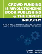 Crowd Funding Is Revolutionizing Book Publishing & The Expert Industry: How A Military Veteran John Lee Dumas Raised $453,803 In Pre-Orders In Just 45 Days To Finance His Book & Expert Business