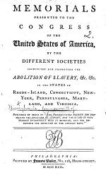 Memorials presented to the Congress of the United States of America by the different societies instituted for promoting the abolition of slavery ... in the States of Rhode Island, Connecticut, ... Pennsylvania ... and Virginia. Published by order of the Pennsylvania Society for Promoting the Abolition of Slavery, etc