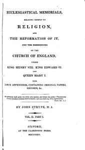 Ecclesiastical Memorials: Relating Chiefly to Religion, and the Reformation of it and the Emergencies of the Church of England Under King Henry VIII., King Edward VI., and Queen Mary I., with Large Appendixes, Containing Original Papers, Records, [etc.], Volume 2, Issue 1