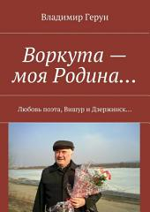 Воркута – моя Родина... Любовь поэта, Вишур и Дзержинск...