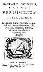 Gasparis Scioppii, Franci, Verisimilium libri quatuor. In quibus multa veterum scriptorum loca, Symmachi maxime, Cor. Nepotis, Propertii, Petronii, aliorum, emendatur, augentur; inlustrantur