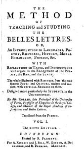 The Method of Teaching and Studying the Belles Lettres, Or, An Introduction to Languages, Poetry, Rhetoric, History, Moral Philosophy, Physics, &c: With Reflections on Taste, and Instructions with Regard to the Eloquence of the Pulpit, the Bar, and the Stage : the Whole Illustrated with Passages from the Most Famous Poets and Orators, Ancient and Modern, with Critical Remarks on Them : Designed More Particularly for Students in the Universities, Volume 1