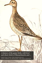A history of the game birds, wild-fowl and shore birds of Massachusetts and adjacent states...: with observations on their...recent decrease in numbers; also the means for conserving those still in existence