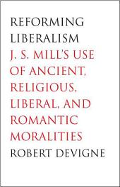 Reforming Liberalism: J.S. Mill's Use of Ancient, Religious, Liberal, and Romantic Moralities