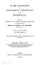 "On the Classification and Geographical Distribution of the M̲a̲m̲m̲a̲l̲i̲a̲: Being a Lecture on Sir Robert Reade's Foundation, Delivered Before the University of Cambridge ... May 10, 1859. To which is Added an Appendix ""On the Gorilla,"" and ""On the Extinction and Transmutation of Species."""