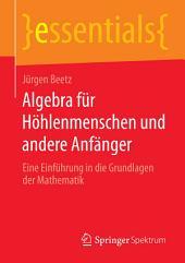 Algebra für Höhlenmenschen und andere Anfänger: Eine Einführung in die Grundlagen der Mathematik