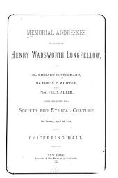 Memorial Addresses in Honor of Henry Wadsworth Longfellow: Delivered Before the Society for Ethical Culture on Sunday, April 2d, 1882 at Chickering Hall