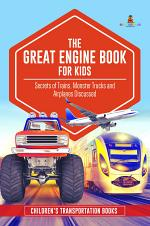The Great Engine Book for Kids : Secrets of Trains, Monster Trucks and Airplanes Discussed | Children's Transportation Books