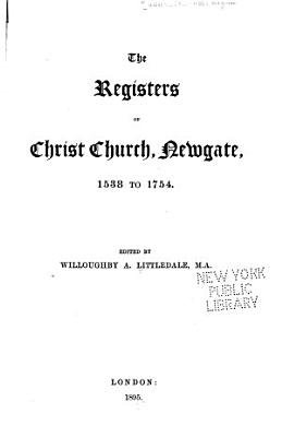 The Registers of Christ Church  Newgate  1538 to 1754 PDF