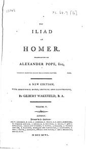 The Iliad: Of Homer. Translated by Alexander Pope, Esq. A New Edition, with Additional Notes, Critical and Illustrative, by Gilbert Wakefield, B.A. ...