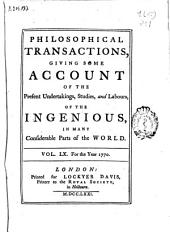 Philosophical Transactions, Giving Some Accompt of the Present Undertakings, Studies and Labors of the Ingenious in Many Considerable Parts of the World: Volumes 60-1770