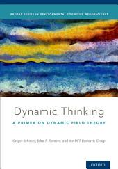 Dynamic Thinking: A Primer on Dynamic Field Theory