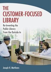 The Customer-Focused Library: Re-Inventing the Public Library From the Outside-In: Re-Inventing the Public Library From the Outside-In