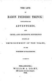 The Life of Baron Friedric Trenck: Containing His Adventures, and Cruel and Excessive Sufferings During an Imprisonment of Ten Years, in the Fortress of Magdeburg