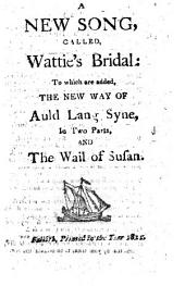A New Song, Called, Wattie's Bridal: To which are Added, The New Way of Auld Lang Syne, in Two Parts, and the Wail of Susan