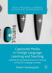 Captioned Media in Foreign Language Learning and Teaching: Subtitles for the Deaf and Hard-of-Hearing as Tools for Language Learning