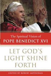 Let God's Light Shine Forth: The Spiritual Vision of Pope Benedict XVI