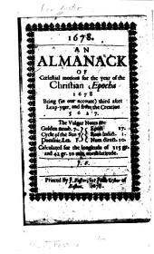 An Almanack of Cœlestial Motions for the Year of the Christian Epocha 1678: Being (in Our Account) Third After Leap-year, and from the Creation 5627; the Vulgar Notes are ... Calculated for the Longitude of 315 Gr. and 42 Gr. 30 Min. North Latitude