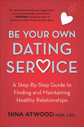 Be Your Own Dating Service: A Step-By-Step Guide to Finding and Maintaining Healthy Relationships