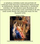 A General History and Collection of Voyages and Travels (Complete) Arranged in Systematic Order: Forming a Complete History of the Origin and Progress of Navigation, Discovery and Commerce by Sea and Land from the Earliest Ages to the Present Time
