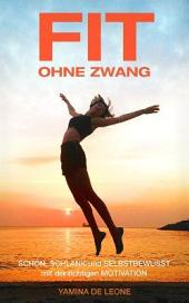 FIT OHNE ZWANG: Schlank, stark und selbstbewusst mit der richtigen Motivation
