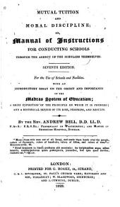 Mutual Tuition and Moral Discipline; Or, Manual of Instructions for Conducting Schools Through the Agency of the Scholars Themselves: For the Use of Schools and Families. With an Introductory Essay on the Object and Importance of the Madras System of Education; a Brief Exposition of the Principle on which it is Founded; and a Historical Sketch of Its Rise, Progress, and Results