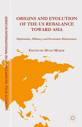 Origins and Evolution of the US Rebalance toward Asia: Diplomatic, Military, and Economic Dimensions