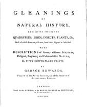 Gleanings of Natural History, Exhibiting Figures of Quadrupedes, Birds, Plants, Etc. Most of which Have Not, Till Now, Been Either Figured Or Described: With Descriptions of Seventy Different Subjects, Designed, Engraved, and Coloured After Nature, on Fifty Copper-plate Prints