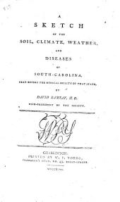 A Sketch of the Soil, Climate, Weather, and Diseases of South-Carolina: Read Before the Medical Society of that State