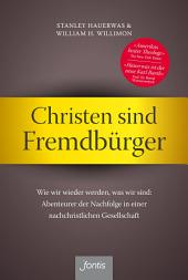 Christen sind Fremdbürger: Wie wir wieder werden, was wir sind: Abenteurer der Nachfolge in einer nachchristlichen Gesellschaft