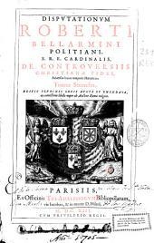 Disputationum Roberti Bellarmini ... De controuersiis christianae fidei aduersus huius temporis haereticos tomus secundus