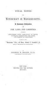 "Final Notes on Witchcraft in Massachusetts: A Summary Vindication of the Laws and Liberties Concerning Attainders with Corruption of Blood, Escheats, Forfeitures for Crime, and Pardon of Offenders, in Reply to ""Reasons,"" Etc., of Hon. Abner C. Goodell, Jr"