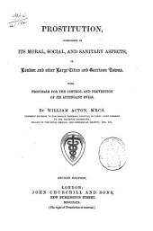 Prostitution Considered in Its Moral, Social, and Sanitary Aspects, in London and Other Large Cities and Garrison Towns: With Proposals for the Control and Prevention of Its Attendant Evils