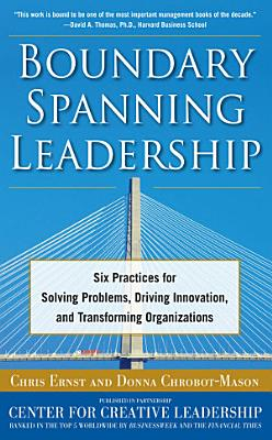 Boundary Spanning Leadership  Six Practices for Solving Problems  Driving Innovation  and Transforming Organizations