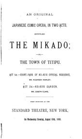 An Original Japanese Comic Opera in Two Acts, Entitled The Mikado, Or, The Town of Titipu: First Published at the Standard Theatre, New York, on Wednesday Evening, August 19th, 1885