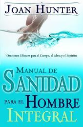 Manual de Sanidad para el Hombre Integral: Oraciones Efiaces para el Cuerpo, el Alma y el Espiritu