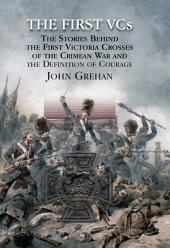 The First Vcs: The Stories Behind the First Victoria Crosses in the Crimean War and the Definition of Courage