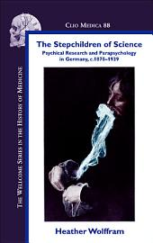 The Stepchildren of Science: Psychical Research and Parapsychology in Germany, C. 1870-1939