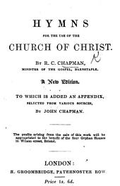 Hymns for the use of the Church of Christ ... A new edition. To which is added an appendix, selected from various sources, by John Chapman
