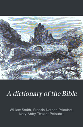 A Dictionary of the Bible: Comprising Its Antiquities, Biography, Geography, Natural History and Literature