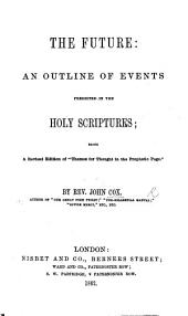 """The Future: an Outline of Events Predicted in the Holy Scriptures; Being a Revised Edition of """"Themes for Thought in the Prophetic Page."""""""